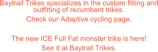 Baytrail Trikes specializes in the sales, fitting, and outfitting of recumbent trikes, handcycles, and adaptive cycles. Check our Adaptive Cycling page to see some of our work. Extend your range with Electric Assist available on most trikes.